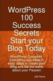 WordPress 100 Success Secrets - Start your Blog Today: WordPress Complete. Everything you need in easy steps to create your Blog and tell the world about your Passion ebook by Kobo.Web.Store.Products.Fields.ContributorFieldViewModel