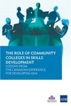 The Role of Community Colleges in Skills Development - Lessons from the Canadian Experience for Developing Asia ebook by Asian Development Bank