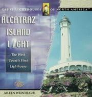Alcatraz Island Light: The West Coast's First Lighthouse ebook by Weintraub, Aileen