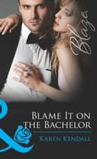 Blame It on the Bachelor (Mills & Boon Blaze) (All the Groom's Men, Book 2) ebook by Karen Kendall