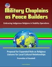 Military Chaplains as Peace Builders: Embracing Indigenous Religions in Stability Operations - Proposal for Expanded Role as Religious Liaisons for Local Cultural Relationships, Promotion of Goodwill ebook by Progressive Management