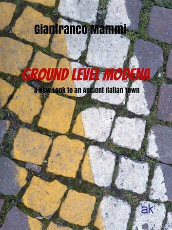 Ground Level Modena. A New Look to an Ancient Italian Town ebook by Gianfranco Mammi