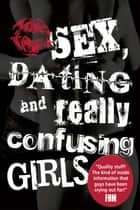Sex, Dating and Really Confusing Girls ebook by Sue Ostler