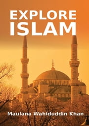 Explore Islam - Islamic Books on the Quran, the Hadith and the Prophet Muhammad ebook by Maulana Wahiduddin Khan