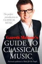 Gareth Malone's Guide to Classical Music: The Perfect Introduction to Classical Music ebook by Gareth Malone
