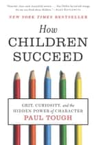 How Children Succeed: Grit, Curiosity, and the Hidden Power of Character ebook by Paul Tough