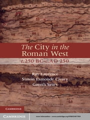 The City in the Roman West, c.250 BC–c.AD 250 ebook by Ray Laurence,Simon Esmonde Cleary,Dr Gareth Sears