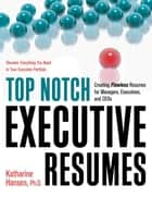 Top Notch Executive Resumes - Creating Flawless Resumes for Managers, Executives, and CEOs ebook by Katharine Hansen