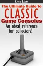 The Ultimate Guide to Classic Game Consoles ebook by Kevin Baker