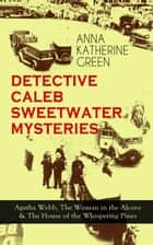 DETECTIVE CALEB SWEETWATER MYSTERIES - Agatha Webb, The Woman in the Alcove & The House of the Whispering Pines - Thriller Trilogy ebook by Anna Katharine Green