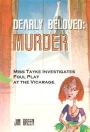 Dearly Beloved Murder - Miss Tayke Investigates Foul Play at the Vicarage ebook by Jim Green