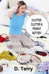 Clutter, Clutter & Peanut Butter: - A Quick Guide To Organizing Your Messy Home, Office, LIFE! ebook by D. Terry