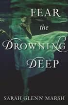 Fear the Drowning Deep ebook by Sarah Glenn Marsh