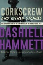 Corkscrew and Other Stories - Collected Case Files of the Continental Op: The Middle Years, Volume 3 ebook by Dashiell Hammett, Richard Layman, Julie M. Rivett