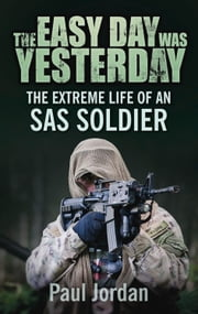 Easy Day Was Yesterday - The Extreme Life of An SAS Soldier ebook by Paul Jordan