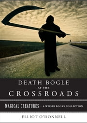 Death Bogle at the Crossroads - Magical Creatures, A Weiser Books Collection ebook by O'Donnell, Elliott,Ventura, Varla