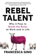 Rebel Talent - Why it Pays to Break the Rules at Work and in Life ebook by Francesca Gino