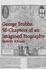 George Stubbs: 50 Chapters of an Imagined Biography ebook by Merritt Abrash