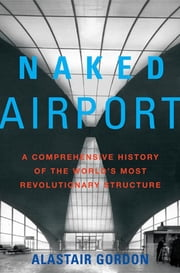 Naked Airport - A Cultural History of the World's Most Revolutionary Structure eBook by Alastair Gordon