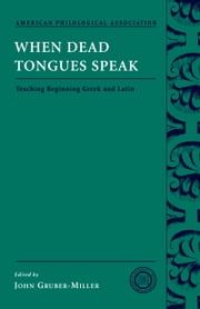When Dead Tongues Speak: Teaching Beginning Greek and Latin ebook by John Gruber-Miller