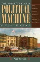 The Most Complete Political Machine Ever Known - The North's Union Leagues in the American Civil War ebook by Paul Taylor