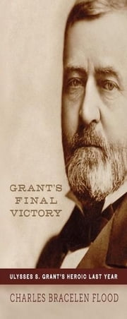 Grant's Final Victory - Ulysses S. Grant's Heroic Last Year ebook by Charles Bracelen Flood
