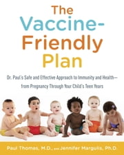 The Vaccine-Friendly Plan - Dr. Paul's Safe and Effective Approach to Immunity and Health-from Pregnancy Through Your Child's Teen Years ebook by Paul Thomas, M.D.,Jennifer Margulis, Ph.D.