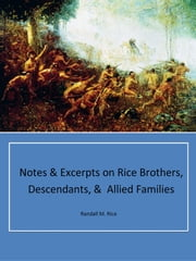 Notes & Excerpts on Rice Brothers, Descendants, & Allied Families ebook by Randall M. Rice