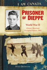 I Am Canada: Prisoner of Dieppe - Word War II, Alistair Morrison, Occupied France, 1942 ebook by Hugh Brewster