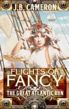 Flights of Fancy: The Great Atlantic Run ebook by J.B. Cameron