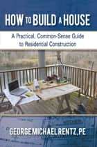How to Build a House - A Practical, Common-Sense Guide to Residential Construction ebook by George Michael Rentz