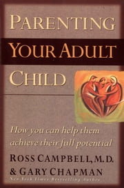 Parenting Your Adult Child - How You Can Help Them Achieve Their Full Potential ebook by Ross Campbell,Gary D Chapman