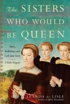 The Sisters Who Would Be Queen ebook by Leanda de Lisle