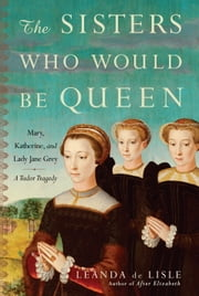 The Sisters Who Would Be Queen - Mary, Katherine, and Lady Jane Grey: A Tudor Tragedy ebook by Leanda de Lisle