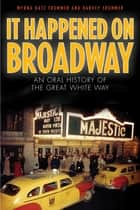 It Happened on Broadway - An Oral History of the Great White Way ebook by Myrna Katz Frommer, Harvey Frommer