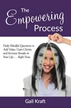The Empowering Process: Daily Mindful Questions to Add Value, Gain Clarity, and Increase Results in Your Life Right Now ebook by Gail Kraft