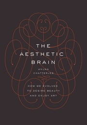 The Aesthetic Brain: How We Evolved to Desire Beauty and Enjoy Art ebook by Anjan Chatterjee, MD