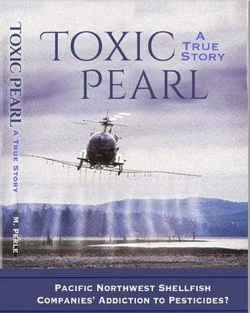 Toxic Pearl - Pacific Northwest Shellfish Companies' Addiction to Pesticides? ebook by M. Perle