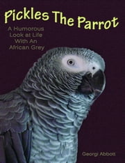 Pickles The Parrot: A Humorous Look At Life With An African Grey ebook by Georgi Abbott