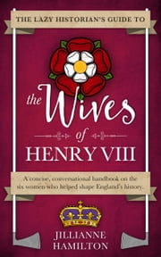The Lazy Historian's Guide to the Wives of Henry VIII ebook by Jillianne Hamilton