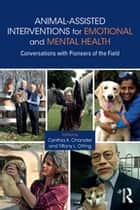 Animal-Assisted Interventions for Emotional and Mental Health - Conversations with Pioneers of the Field ebook by Cynthia K. Chandler, Tiffany L. Otting
