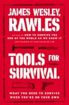 Tools for Survival - What You Need to Survive When You're on Your Own ebook by James Wesley, Rawles