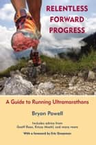 Relentless Forward Progress - A Guide to Running Ultramarathons ebook by Bryon Powell