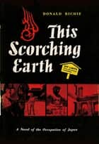 This Scorching Earth - A Novel of the Occupation of Japan ebook by Donald Richie