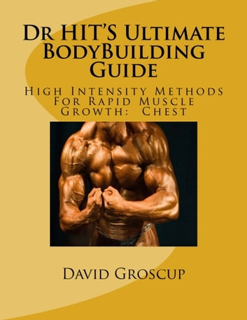 Dr HIT'S Ultimate BodyBuilding Guide High Intensity Methods For Rapid Muscle Growth: Chest ebook by David Groscup