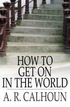 How to Get on in the World - A Ladder to Practical Success ebook by A. R. Calhoun