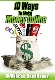 10 Ways To Make Money Online ebook by Mike Luther