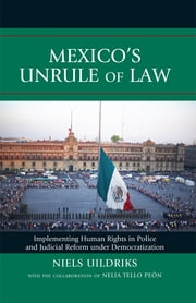 Mexico's Unrule of Law - Implementing Human Rights in Police and Judicial Reform under Democratization ebook by Niels Uildriks,Nelia Tello Peón