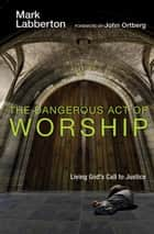 The Dangerous Act of Worship: Living God's Call to Justice ebook by Mark Labberton,John Ortberg