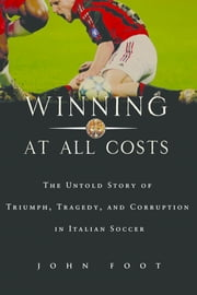 Winning at All Costs - A Scandalous History of Italian Soccer ebook by John Foot